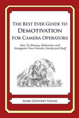 The Best Ever Guide to Demotivation for Camera Operators: How to Dismay, Dishearten and Disappoint Your Friends, Family and Staff