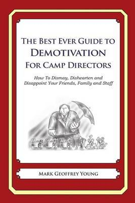 The Best Ever Guide to Demotivation for Camp Directors: How to Dismay, Dishearten and Disappoint Your Friends, Family and Staff