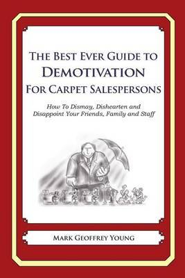 The Best Ever Guide to Demotivation for Carpet Salespeople: How to Dismay, Dishearten and Disappoint Your Friends, Family and Staff