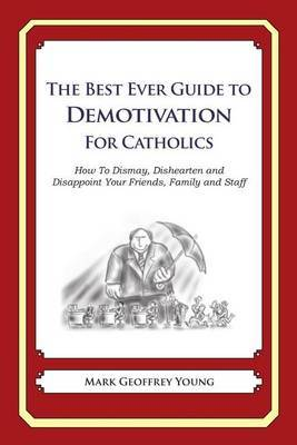 The Best Ever Guide to Demotivation for Catholics: How to Dismay, Dishearten and Disappoint Your Friends, Family and Staff