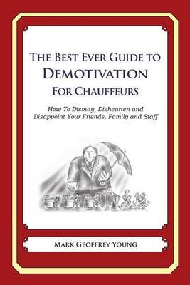 The Best Ever Guide to Demotivation for Chauffeurs: How to Dismay, Dishearten and Disappoint Your Friends, Family and Staff