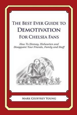 The Best Ever Guide to Demotivation for Chelsea Fans: How to Dismay, Dishearten and Disappoint Your Friends, Family and Staff