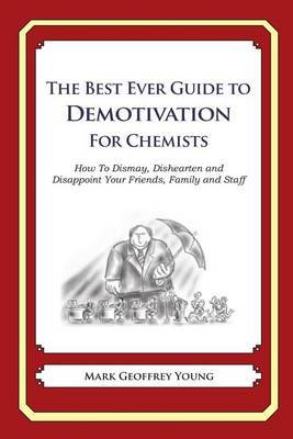 The Best Ever Guide to Demotivation for Chemists: How to Dismay, Dishearten and Disappoint Your Friends, Family and Staff