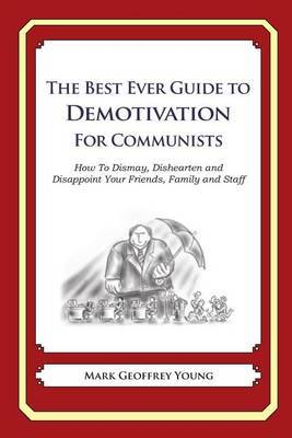 The Best Ever Guide to Demotivation for Communists: How to Dismay, Dishearten and Disappoint Your Friends, Family and Staff