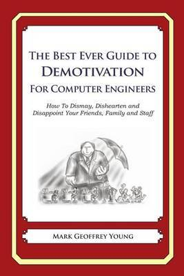 The Best Ever Guide to Demotivation for Computer Engineers: How to Dismay, Dishearten and Disappoint Your Friends, Family and Staff