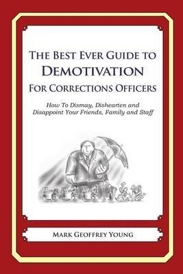 The Best Ever Guide to Demotivation for Corrections Officers: How to Dismay, Dishearten and Disappoint Your Friends, Family and Staff