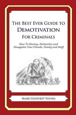 The Best Ever Guide to Demotivation for Criminals: How to Dismay, Dishearten and Disappoint Your Friends, Family and Staff