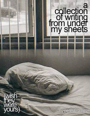A Collection of Writing from Under My Sheets: (Wish They Were Yours)