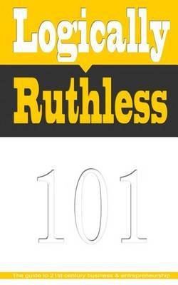 Logically Ruthless: The Guide to 21st Century Business and Entrepreneurship