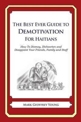 The Best Ever Guide to Demotivation for Haitians: How to Dismay, Dishearten and Disappoint Your Friends, Family and Staff