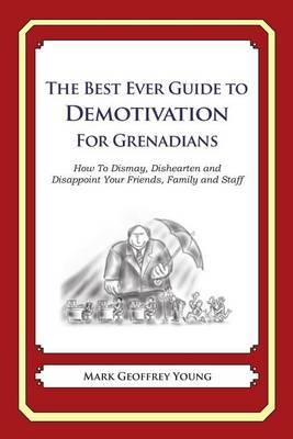 The Best Ever Guide to Demotivation for Grenadians: How to Dismay, Dishearten and Disappoint Your Friends, Family and Staff