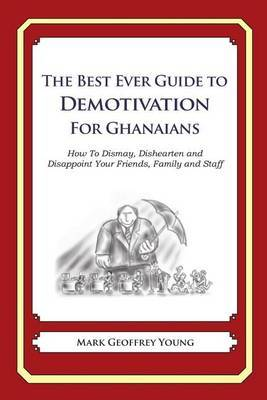 The Best Ever Guide to Demotivation for Ghanaians: How to Dismay, Dishearten and Disappoint Your Friends, Family and Staff