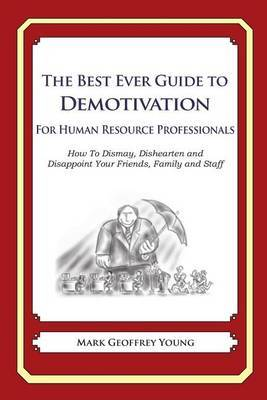 The Best Ever Guide to Demotivation for Human Resource Professionals: How to Dismay, Dishearten and Disappoint Your Friends, Family and Staff