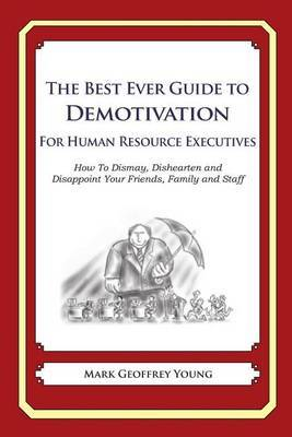 The Best Ever Guide to Demotivation for Human Resource Executives: How to Dismay, Dishearten and Disappoint Your Friends, Family and Staff