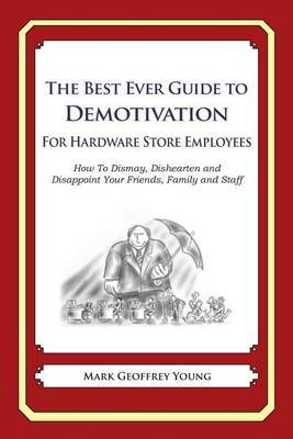 The Best Ever Guide to Demotivation for Hardware Store Employees: How to Dismay, Dishearten and Disappoint Your Friends, Family and Staff