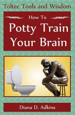 How to Potty Train Your Brain: Toltec Tools and Wisdom