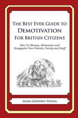 The Best Ever Guide to Demotivation for British Citizens: How to Dismay, Dishearten and Disappoint Your Friends, Family and Staff