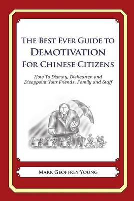 The Best Ever Guide to Demotivation for Chinese Citizens: How to Dismay, Dishearten and Disappoint Your Friends, Family and Staff