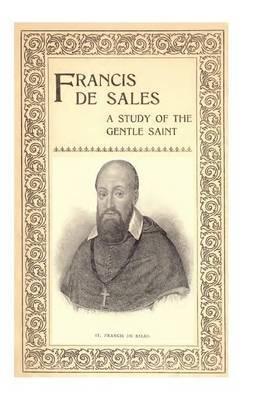 Francis de Sales: A Study of the Gentle Saint