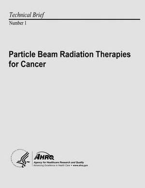 Particle Beam Radiation Therapies for Cancer: Technical Brief Number 1
