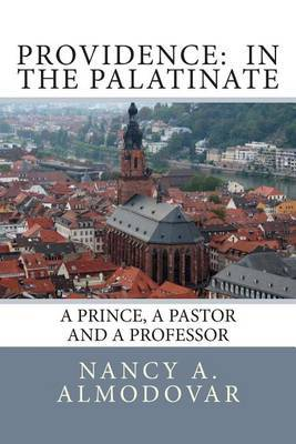 Providence: In the Palatinate: A Prince, a Pastor and a Professor