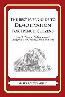The Best Ever Guide to Demotivation for French Citizens: How to Dismay, Dishearten and Disappoint Your Friends, Family and Staff