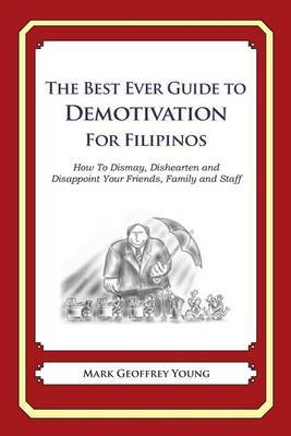 The Best Ever Guide to Demotivation for Filipinos: How to Dismay, Dishearten and Disappoint Your Friends, Family and Staff