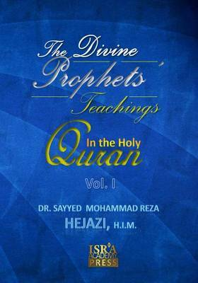 The Divine Prophets Teachings in the Holy Quran Vol. I: A Quranic Interpretation of Selected Verses