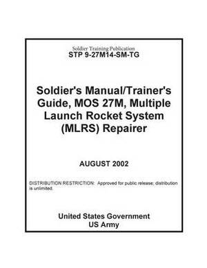 Soldier Training Publication Stp 9-27m14-Sm-Tg Soldier's Manual / Trainer's Guide, Mos 27m, Multiple Launch Rocket System (Mlrs) Repairer