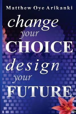 Change Your Choice, Design Your Future: How to Create a Great Future; Get What You Want and Live a Fulfilling Life