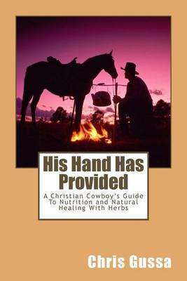His Hand Has Provided: A Christian Cowboy's Guide to Nutrition and Natural Healing with Herbs