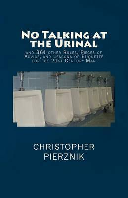 No Talking at the Urinal: And 364 Other Rules, Pieces of Advice, and Lessons of Etiquette for the 21st Century Man