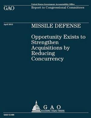 Missile Defense: Opportunity Exists to Strengthen Acquisitions by Reducing Concurrency: Opportunity Exists to Strengthen Acquisitions by Reducing Concurrency