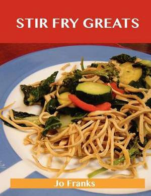 Stir Fry Greats: Delicious Stir Fry Recipes, the Top 84 Stir Fry Recipes