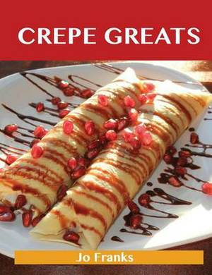 Crepe Greats: Delicious Crepe Recipes, the Top 52 Crepe Recipes