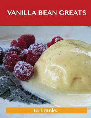 Vanilla Bean Greats: Delicious Vanilla Bean Recipes, the Top 69 Vanilla Bean Recipes