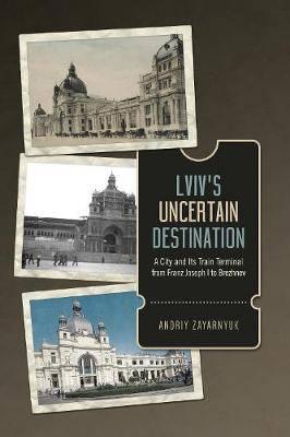 Lviv's Uncertain Destination: A City and Its Train Terminal from Franz Joseph I to Brezhnev