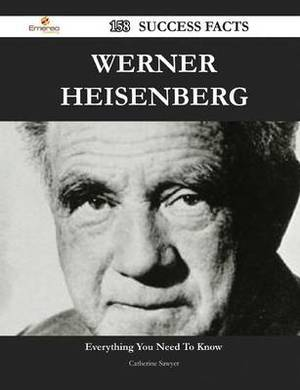 Werner Heisenberg 158 Success Facts - Everything You Need to Know about Werner Heisenberg