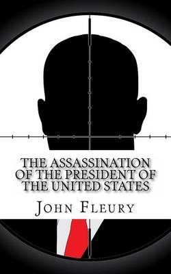 The Assassination of the President of the United States: The Forgotten Assassination Attempts of U.S. Presidents