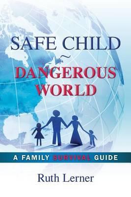 Safe Child Dangerous World: A Family Survival Guide