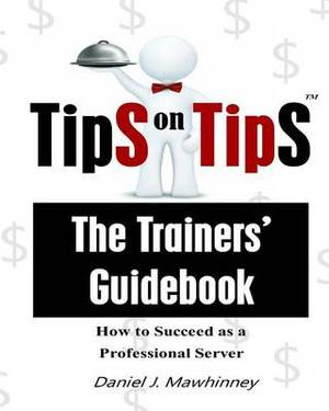 Tips on Tips - The Trainers Guidebook: How to Succeed as a Professional Server