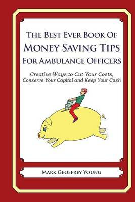 The Best Ever Book of Money Saving Tips for Ambulance Officers: Creative Ways to Cut Your Costs, Conserve Your Capital and Keep Your Cash