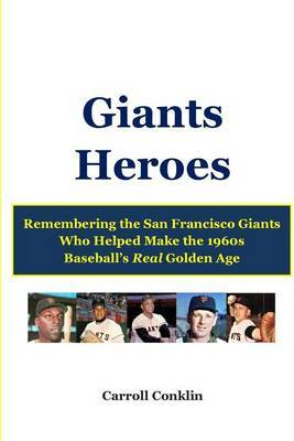 Giants Heroes: Remembering the San Francisco Giants Who Helped Make the 1960s Baseball's Real Golden Age