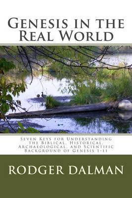 Genesis in the Real World: Seven Keys for Understanding the Biblical, Historical, Archaeological, and Scientific Background of Genesis 1-11