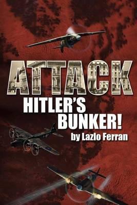 Attack Hitler's Bunker!: The RAF Secret Raid to Bomb Hitler's Berlin Bunker That Never Happened - Probably