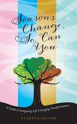 Seasons Change, So Can You: A Guide to Instigating Life-Changing Transformations