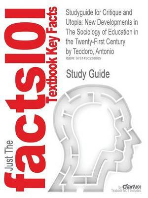 Studyguide for Critique and Utopia: New Developments in the Sociology of Education in the Twenty-First Century by Teodoro, Antonio