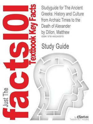 Studyguide for the Ancient Greeks: History and Culture from Archaic Times to the Death of Alexander by Dillon, Matthew, ISBN 9780415471435
