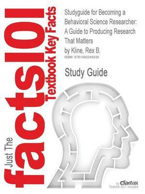 Studyguide for Becoming a Behavioral Science Researcher: A Guide to Producing Research That Matters by Kline, Rex B., ISBN 9781593858377