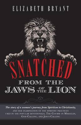 Snatched from the Jaws of the Lion: The Story of a Woman's Journey from Spiritism to Christianity, and Her Examination of the Spiritist Practices Used in the Popular Devotionals, the Course in Miracles, God Calling, and Jesus Calling